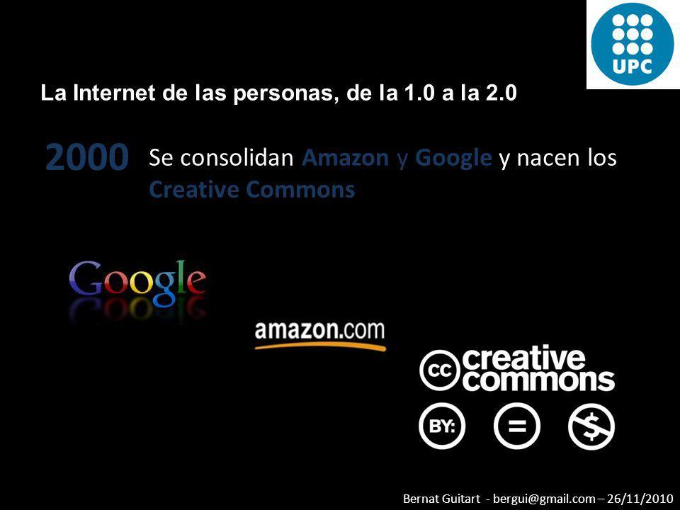 Bernat Guitart - bergui@gmail.com – 26/11/2010 La Internet de las personas, de la 1.0 a la 2.0 2000 Se consolidan Amazon y Google y nacen los Creative