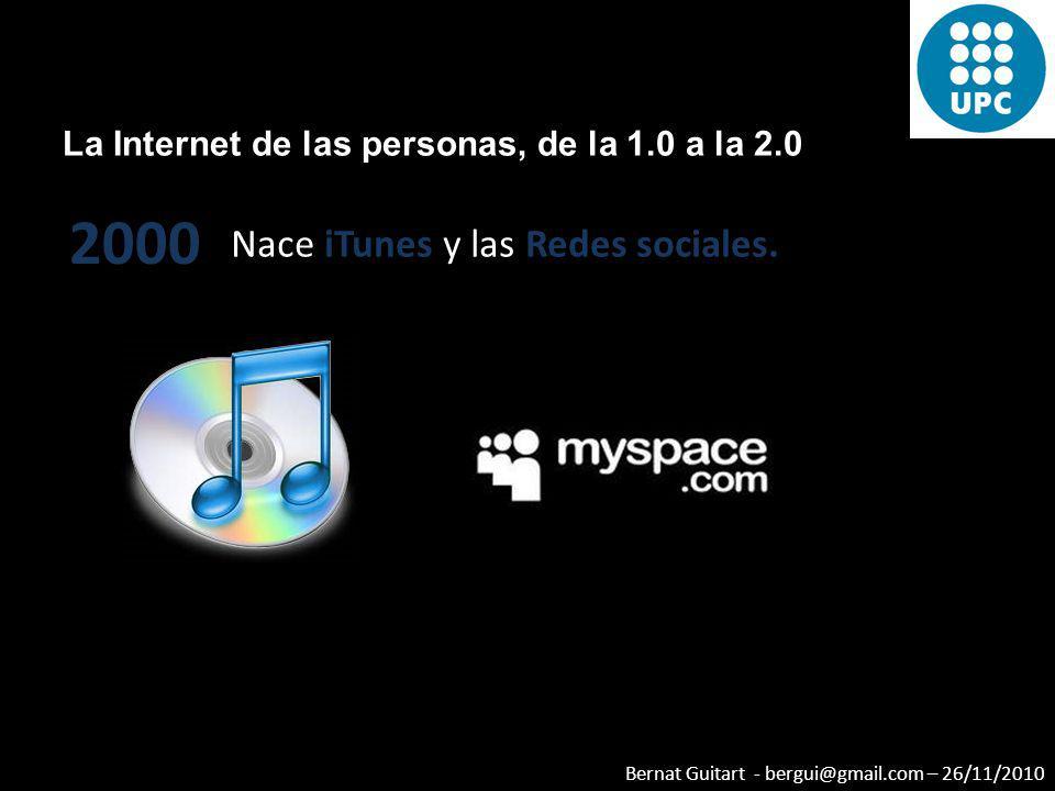 Bernat Guitart - bergui@gmail.com – 26/11/2010 La Internet de las personas, de la 1.0 a la 2.0 2000 Nace iTunes y las Redes sociales.