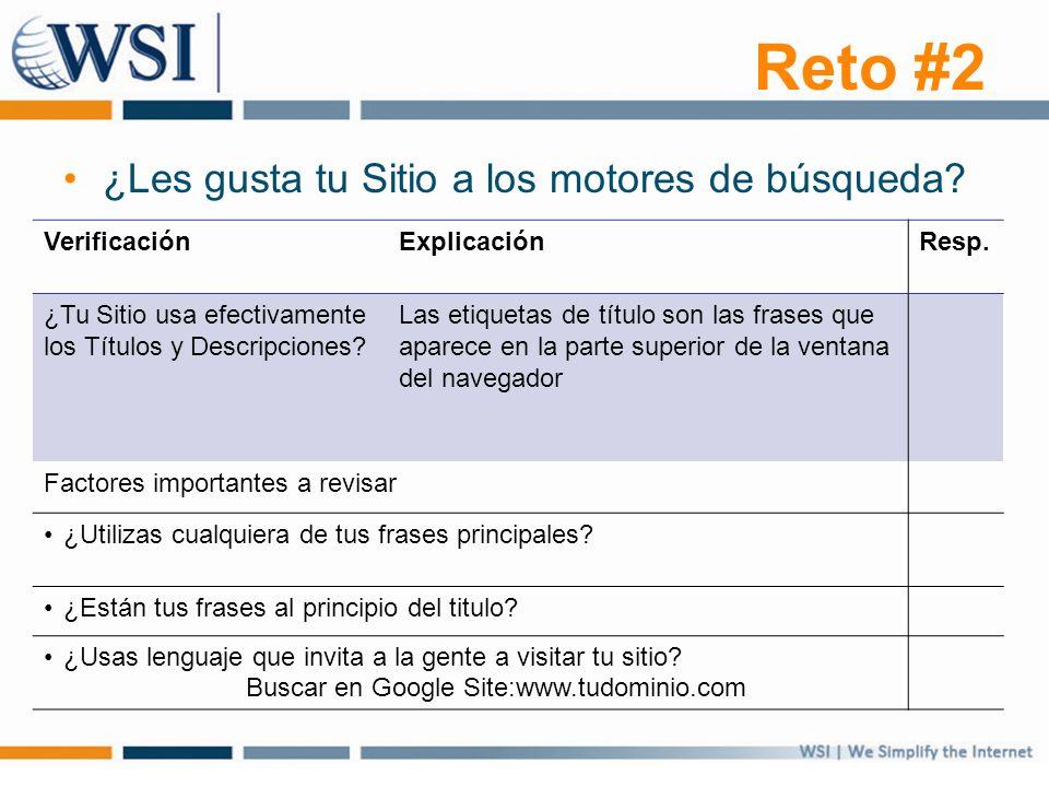 Reto #2 ¿Les gusta tu Sitio a los motores de búsqueda? VerificaciónExplicaciónResp. ¿Tu Sitio usa efectivamente los Títulos y Descripciones? Las etiqu