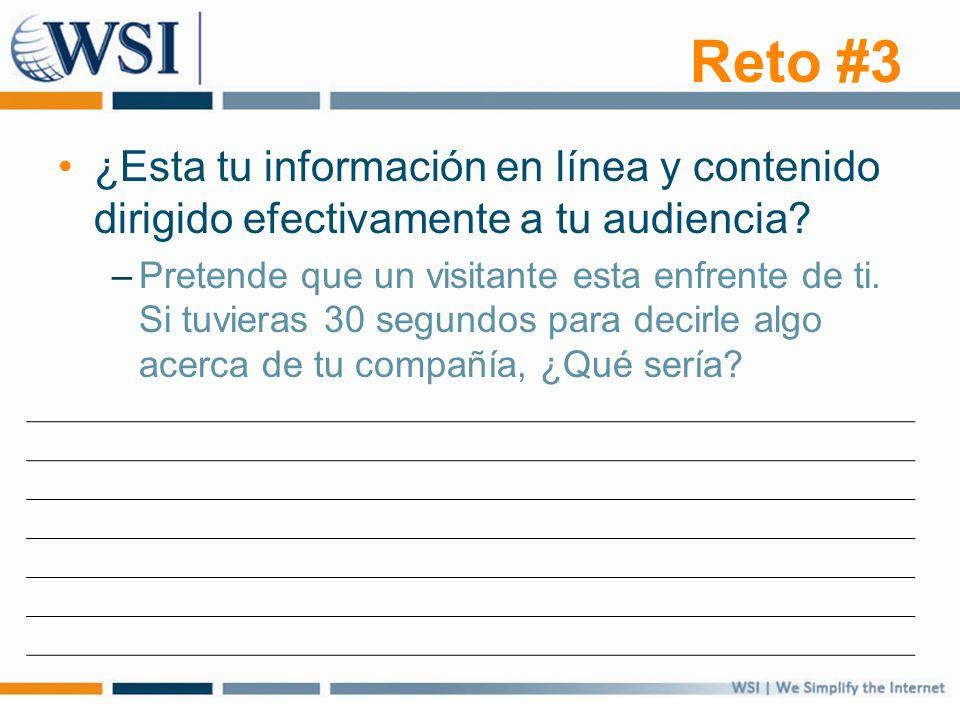 Reto #3 ¿Esta tu información en línea y contenido dirigido efectivamente a tu audiencia? –Pretende que un visitante esta enfrente de ti. Si tuvieras 3