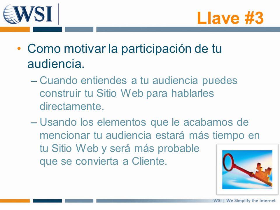 Llave #3 Como motivar la participación de tu audiencia. –Cuando entiendes a tu audiencia puedes construir tu Sitio Web para hablarles directamente. –U