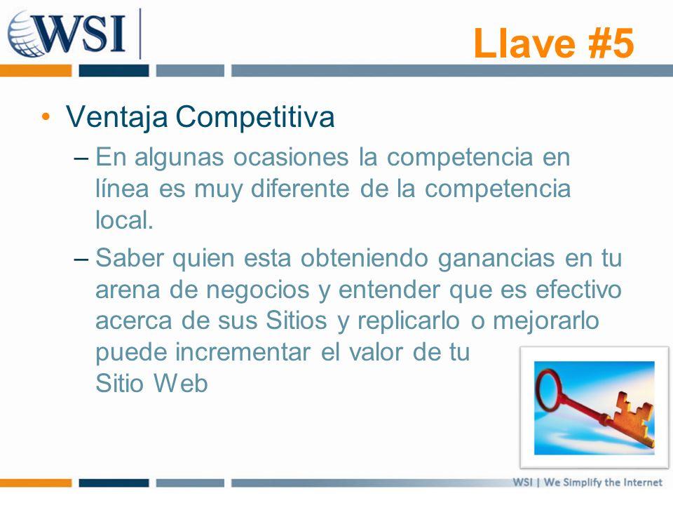 Llave #5 Ventaja Competitiva –En algunas ocasiones la competencia en línea es muy diferente de la competencia local. –Saber quien esta obteniendo gana