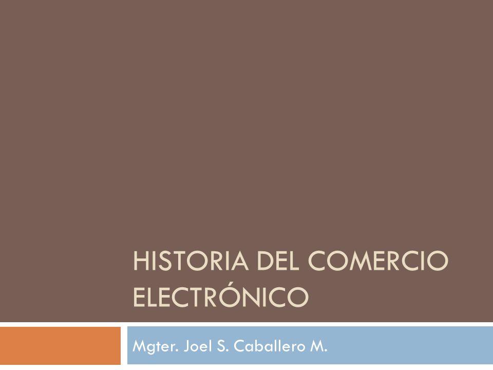 HISTORIA DEL COMERCIO ELECTRÓNICO Mgter. Joel S. Caballero M.