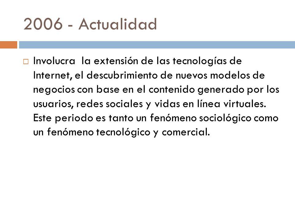 2006 - Actualidad Involucra la extensión de las tecnologías de Internet, el descubrimiento de nuevos modelos de negocios con base en el contenido generado por los usuarios, redes sociales y vidas en línea virtuales.