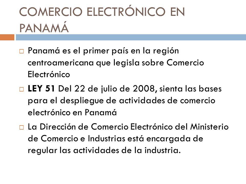 COMERCIO ELECTRÓNICO EN PANAMÁ Panamá es el primer país en la región centroamericana que legisla sobre Comercio Electrónico LEY 51 Del 22 de julio de 2008, sienta las bases para el despliegue de actividades de comercio electrónico en Panamá La Dirección de Comercio Electrónico del Ministerio de Comercio e Industrias está encargada de regular las actividades de la industria.