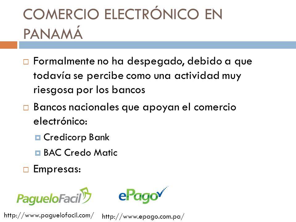 COMERCIO ELECTRÓNICO EN PANAMÁ Formalmente no ha despegado, debido a que todavía se percibe como una actividad muy riesgosa por los bancos Bancos nacionales que apoyan el comercio electrónico: Credicorp Bank BAC Credo Matic Empresas: http://www.paguelofacil.com/ http://www.epago.com.pa/