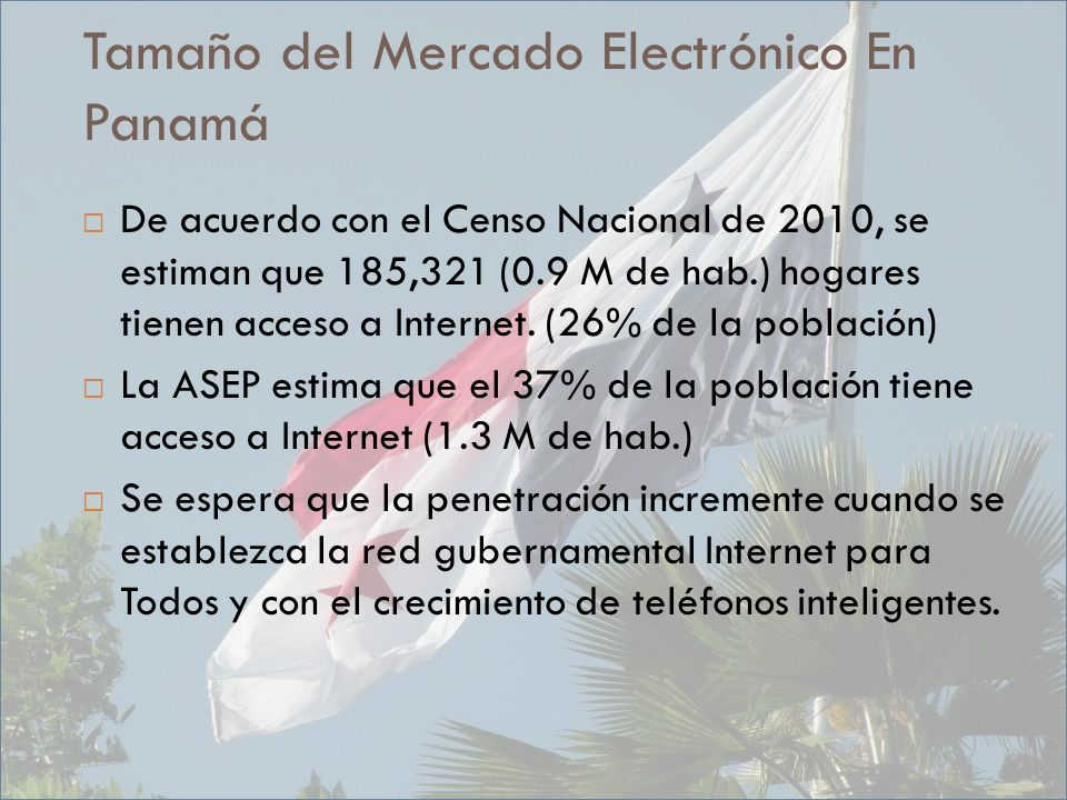 Tamaño del Mercado Electrónico En Panamá De acuerdo con el Censo Nacional de 2010, se estiman que 185,321 (0.9 M de hab.) hogares tienen acceso a Internet.