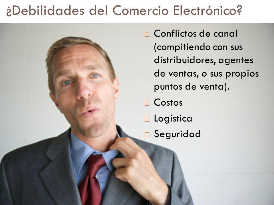 ¿Debilidades del Comercio Electrónico? Conflictos de canal (compitiendo con sus distribuidores, agentes de ventas, o sus propios puntos de venta). Cos