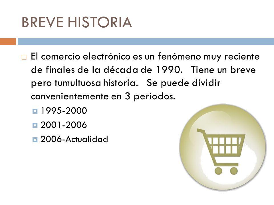 BREVE HISTORIA El comercio electrónico es un fenómeno muy reciente de finales de la década de 1990. Tiene un breve pero tumultuosa historia. Se puede