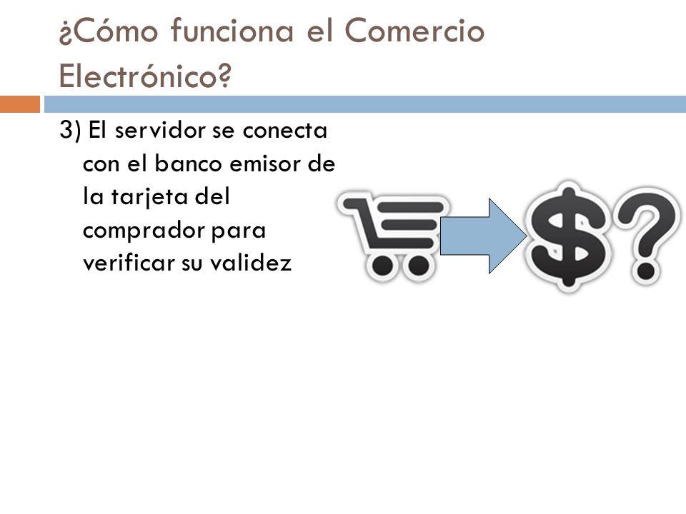 ¿Cómo funciona el Comercio Electrónico? 3) El servidor se conecta con el banco emisor de la tarjeta del comprador para verificar su validez