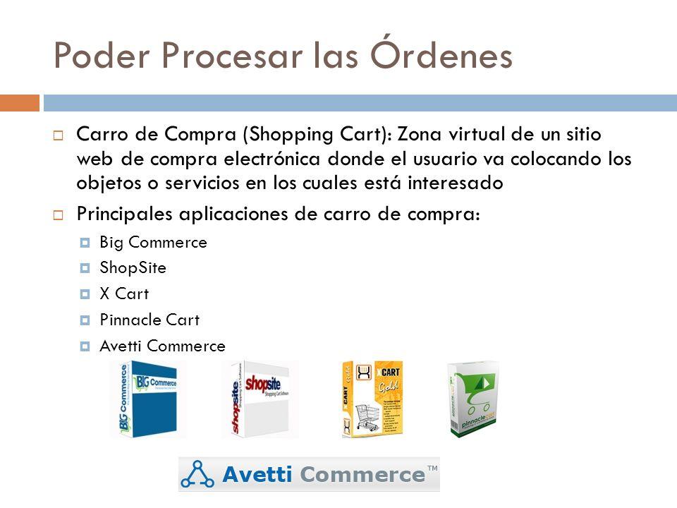 Poder Procesar las Órdenes Carro de Compra (Shopping Cart): Zona virtual de un sitio web de compra electrónica donde el usuario va colocando los objetos o servicios en los cuales está interesado Principales aplicaciones de carro de compra: Big Commerce ShopSite X Cart Pinnacle Cart Avetti Commerce
