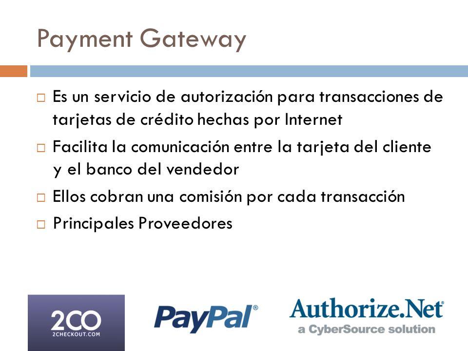 Payment Gateway Es un servicio de autorización para transacciones de tarjetas de crédito hechas por Internet Facilita la comunicación entre la tarjeta del cliente y el banco del vendedor Ellos cobran una comisión por cada transacción Principales Proveedores