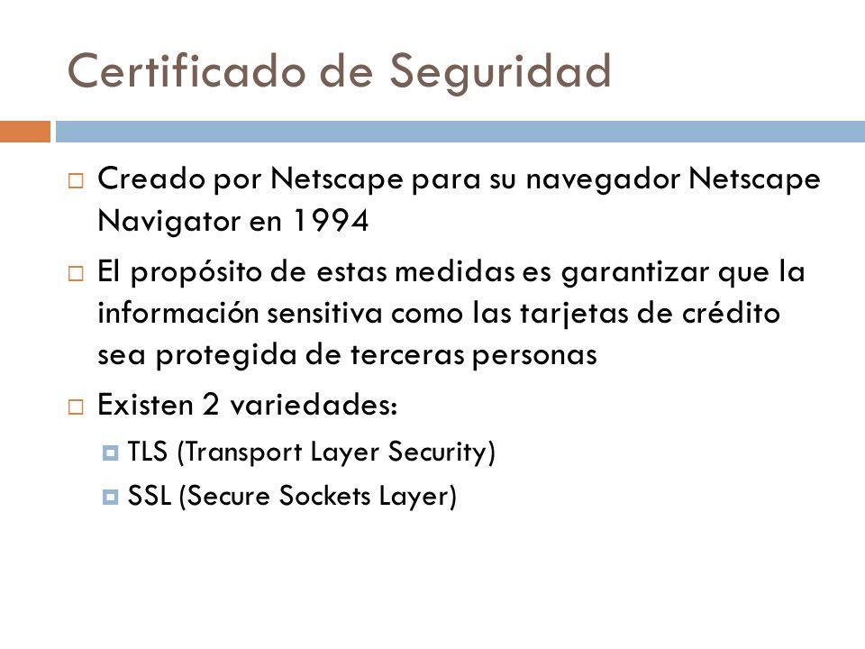Certificado de Seguridad Creado por Netscape para su navegador Netscape Navigator en 1994 El propósito de estas medidas es garantizar que la información sensitiva como las tarjetas de crédito sea protegida de terceras personas Existen 2 variedades: TLS (Transport Layer Security) SSL (Secure Sockets Layer)