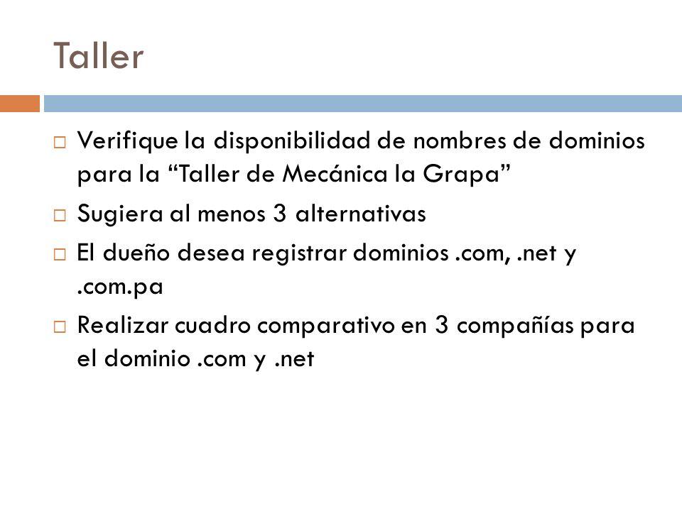 Taller Verifique la disponibilidad de nombres de dominios para la Taller de Mecánica la Grapa Sugiera al menos 3 alternativas El dueño desea registrar dominios.com,.net y.com.pa Realizar cuadro comparativo en 3 compañías para el dominio.com y.net