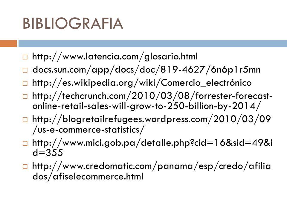 BIBLIOGRAFIA http://www.latencia.com/glosario.html docs.sun.com/app/docs/doc/819-4627/6n6p1r5mn http://es.wikipedia.org/wiki/Comercio_electrónico http://techcrunch.com/2010/03/08/forrester-forecast- online-retail-sales-will-grow-to-250-billion-by-2014/ http://blogretailrefugees.wordpress.com/2010/03/09 /us-e-commerce-statistics/ http://www.mici.gob.pa/detalle.php?cid=16&sid=49&i d=355 http://www.credomatic.com/panama/esp/credo/afilia dos/afiselecommerce.html