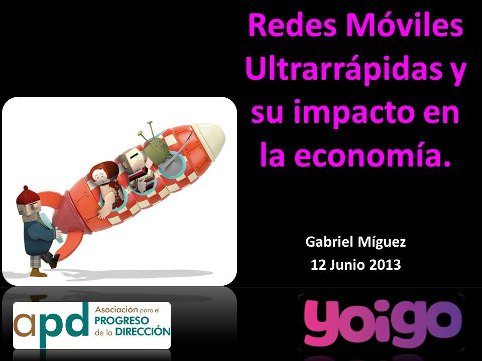 Redes Móviles Ultrarrápidas y su impacto en la economía. Gabriel Míguez 12 Junio 2013