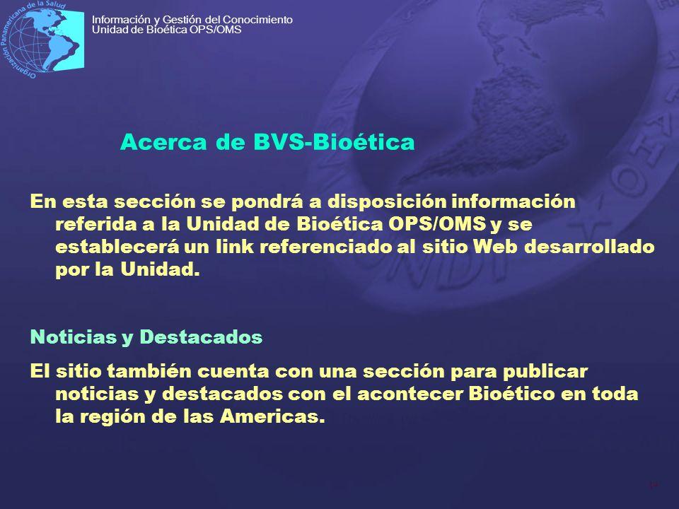 14 Información y Gestión del Conocimiento Unidad de Bioética OPS/OMS Acerca de BVS-Bioética En esta sección se pondrá a disposición información referi