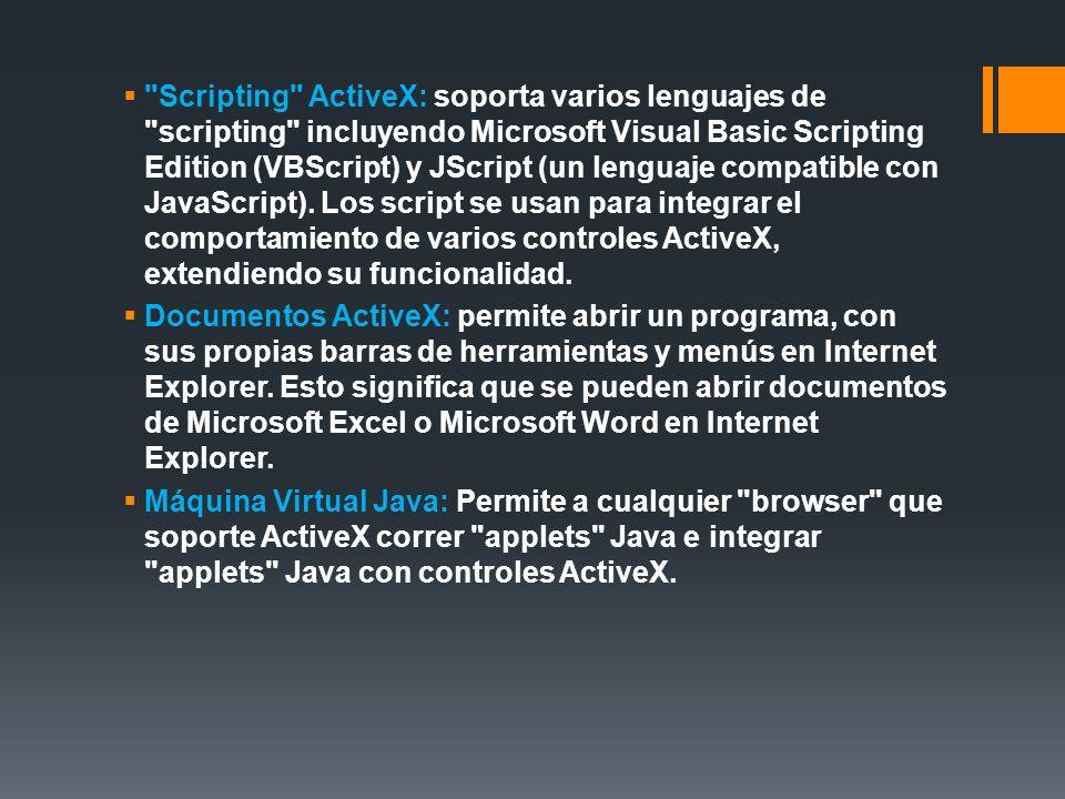 Scripting ActiveX: soporta varios lenguajes de scripting incluyendo Microsoft Visual Basic Scripting Edition (VBScript) y JScript (un lenguaje compatible con JavaScript).