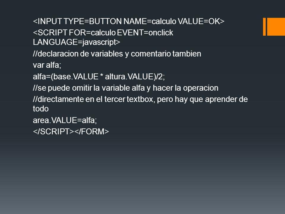 //declaracion de variables y comentario tambien var alfa; alfa=(base.VALUE * altura.VALUE)/2; //se puede omitir la variable alfa y hacer la operacion