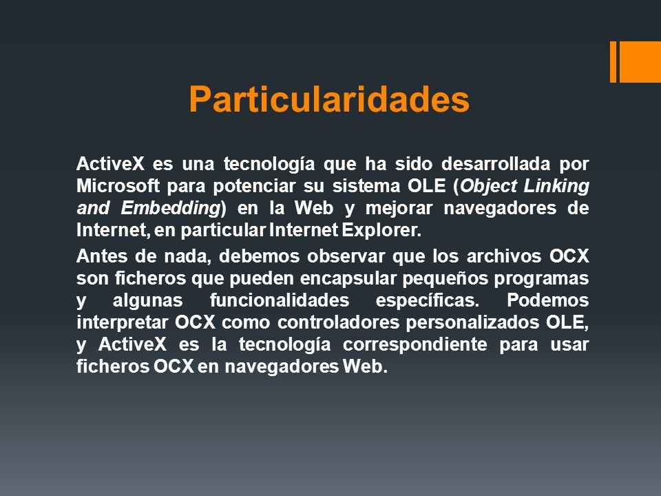 Particularidades ActiveX es una tecnología que ha sido desarrollada por Microsoft para potenciar su sistema OLE (Object Linking and Embedding) en la W