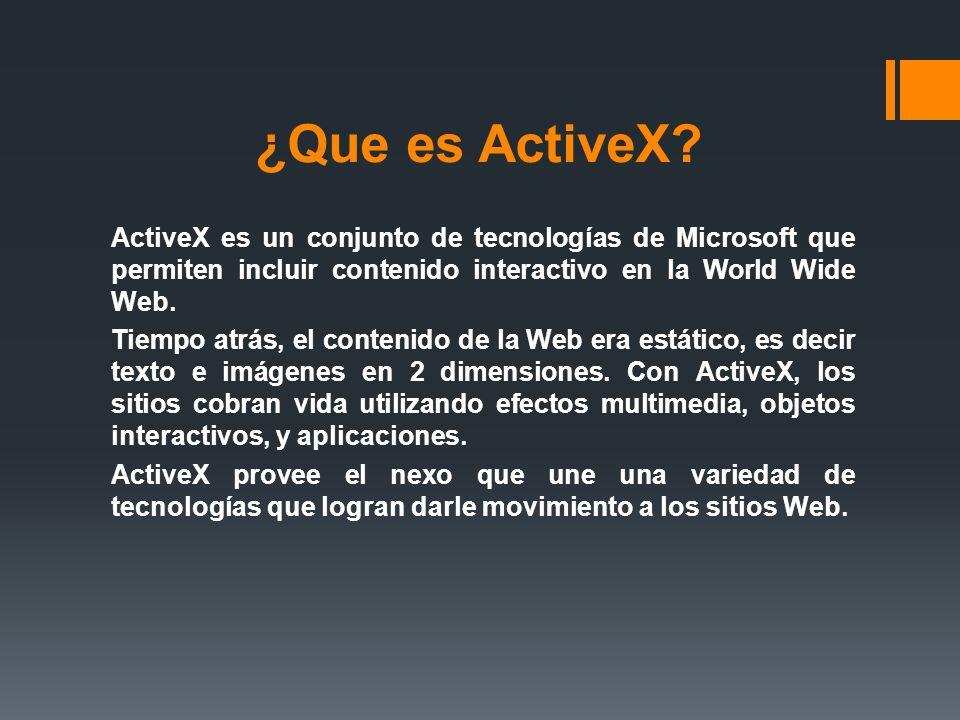 ¿Que es ActiveX? ActiveX es un conjunto de tecnologías de Microsoft que permiten incluir contenido interactivo en la World Wide Web. Tiempo atrás, el