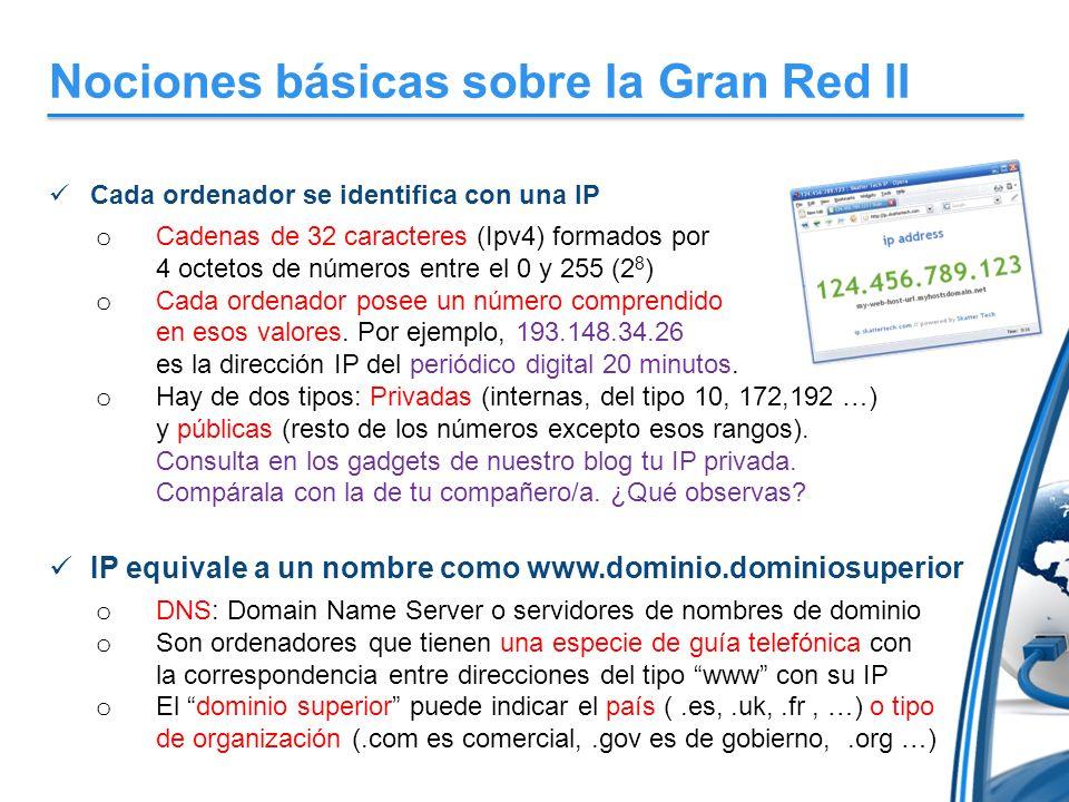 Nociones básicas sobre la Gran Red II Cada ordenador se identifica con una IP o Cadenas de 32 caracteres (Ipv4) formados por 4 octetos de números entre el 0 y 255 (2 8 ) o Cada ordenador posee un número comprendido en esos valores.