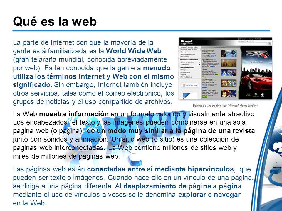 Qué es la web La parte de Internet con que la mayoría de la gente está familiarizada es la World Wide Web (gran telaraña mundial, conocida abreviadamente por web).