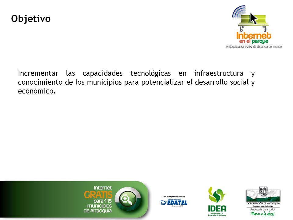 Objetivo Incrementar las capacidades tecnológicas en infraestructura y conocimiento de los municipios para potencializar el desarrollo social y económ