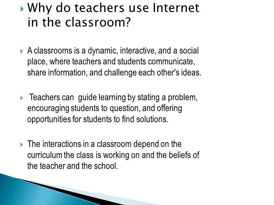Why do teachers use Internet in the classroom? A classrooms is a dynamic, interactive, and a social place, where teachers and students communicate, sh