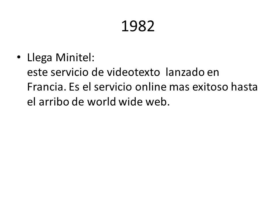 1982 Llega Minitel: este servicio de videotexto lanzado en Francia. Es el servicio online mas exitoso hasta el arribo de world wide web.
