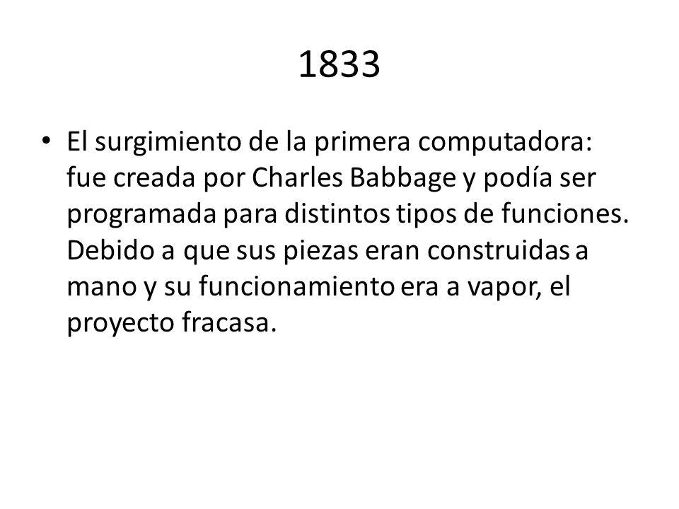 1833 El surgimiento de la primera computadora: fue creada por Charles Babbage y podía ser programada para distintos tipos de funciones. Debido a que s