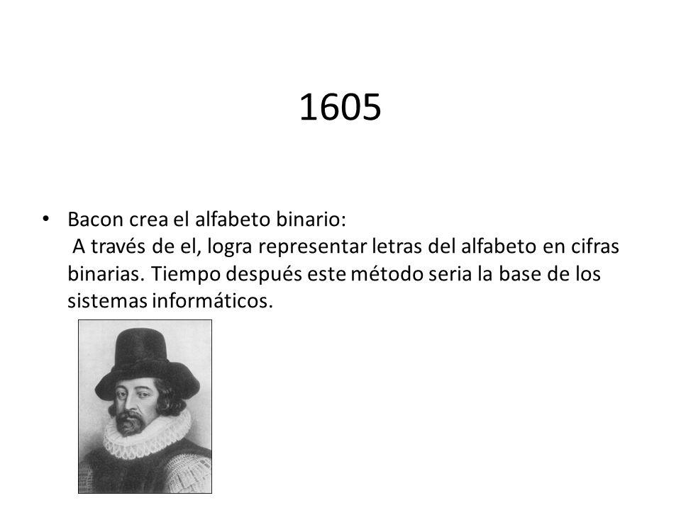 1605 Bacon crea el alfabeto binario: A través de el, logra representar letras del alfabeto en cifras binarias. Tiempo después este método seria la bas