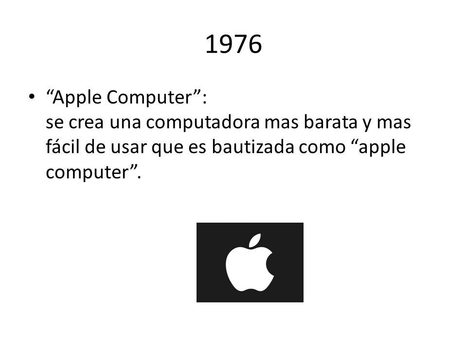 1976 Apple Computer: se crea una computadora mas barata y mas fácil de usar que es bautizada como apple computer.