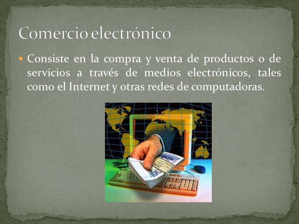 Consiste en la compra y venta de productos o de servicios a través de medios electrónicos, tales como el Internet y otras redes de computadoras.