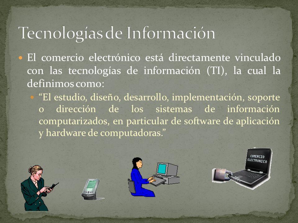 El comercio electrónico está directamente vinculado con las tecnologías de información (TI), la cual la definimos como: El estudio, diseño, desarrollo, implementación, soporte o dirección de los sistemas de información computarizados, en particular de software de aplicación y hardware de computadoras.