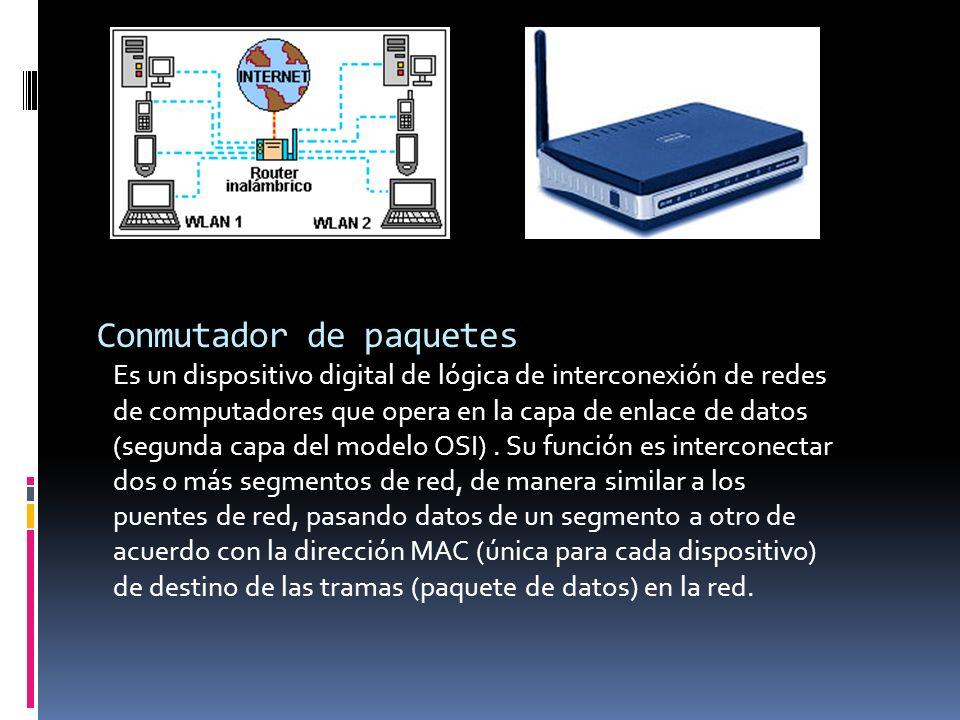 Conmutador de paquetes Es un dispositivo digital de lógica de interconexión de redes de computadores que opera en la capa de enlace de datos (segunda