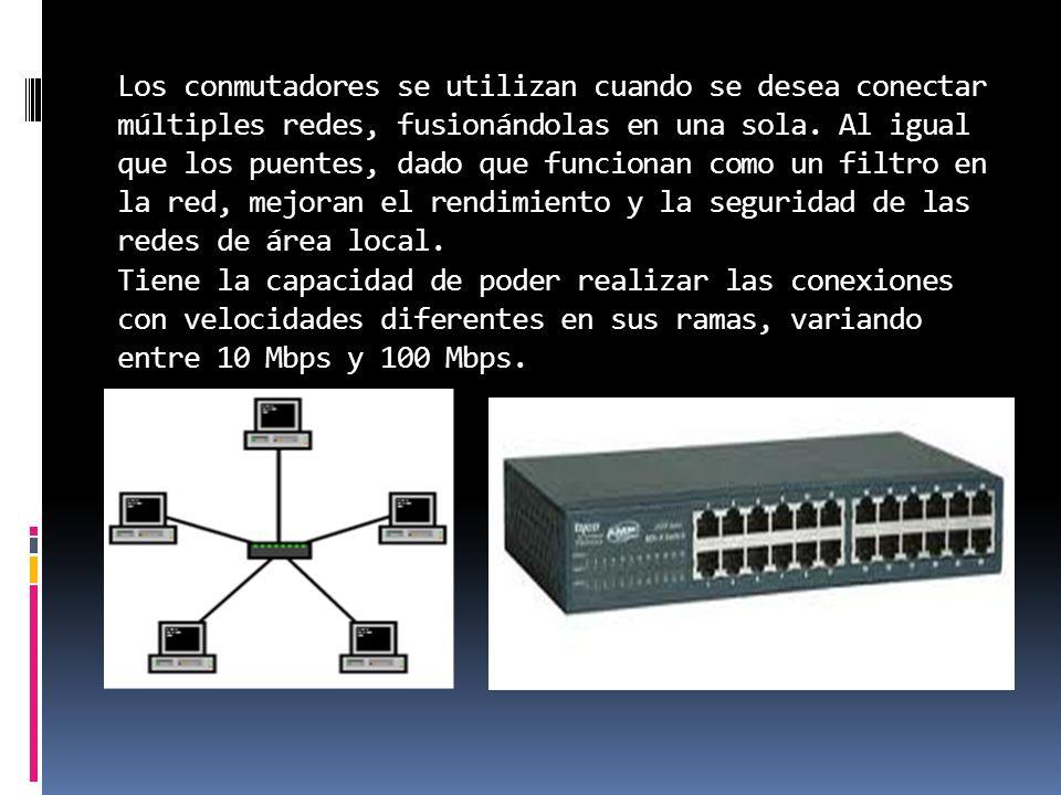 Los conmutadores se utilizan cuando se desea conectar múltiples redes, fusionándolas en una sola. Al igual que los puentes, dado que funcionan como un