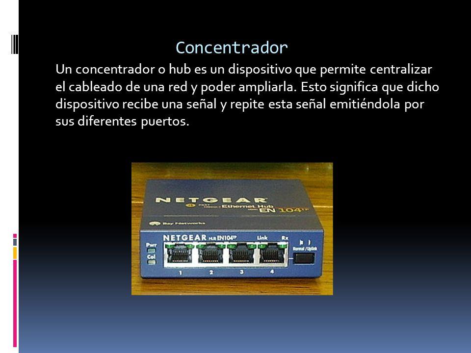 Concentrador Un concentrador o hub es un dispositivo que permite centralizar el cableado de una red y poder ampliarla. Esto significa que dicho dispos