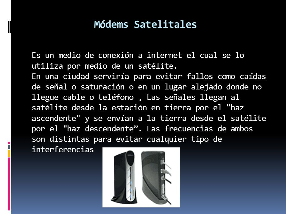 Módems Satelitales Es un medio de conexión a internet el cual se lo utiliza por medio de un satélite. En una ciudad serviría para evitar fallos como c