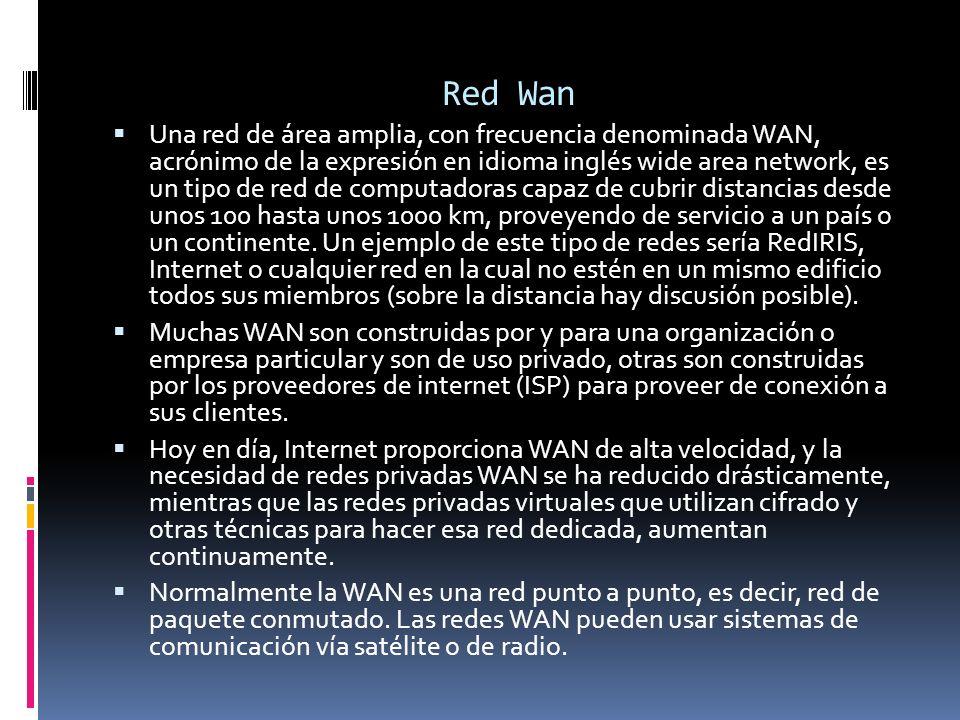 Red Wan Una red de área amplia, con frecuencia denominada WAN, acrónimo de la expresión en idioma inglés wide area network, es un tipo de red de compu