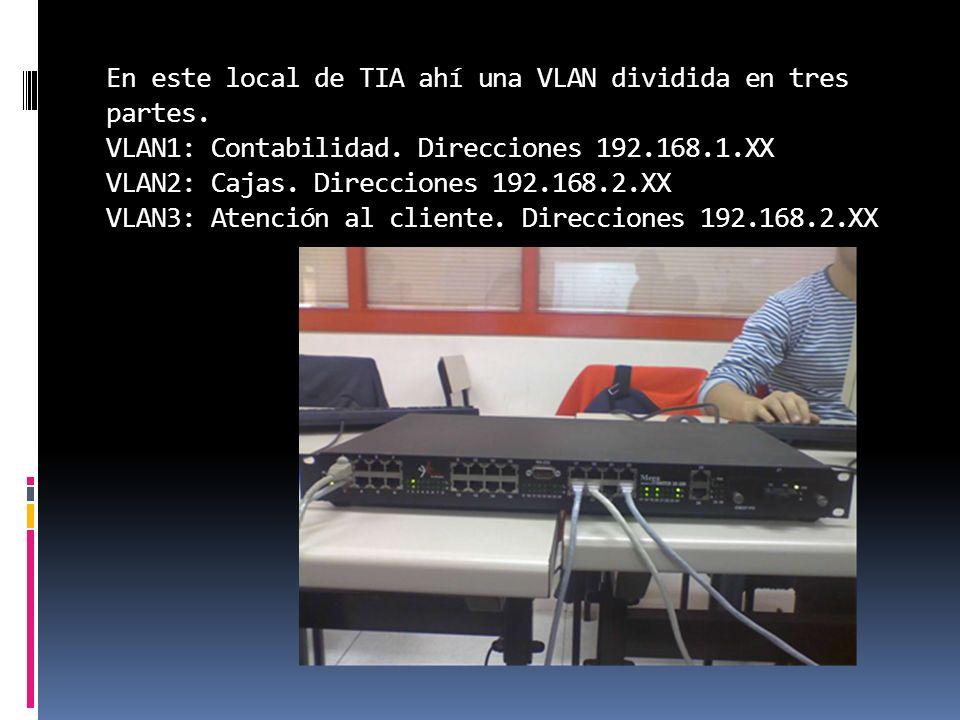 En este local de TIA ahí una VLAN dividida en tres partes. VLAN1: Contabilidad. Direcciones 192.168.1.XX VLAN2: Cajas. Direcciones 192.168.2.XX VLAN3: