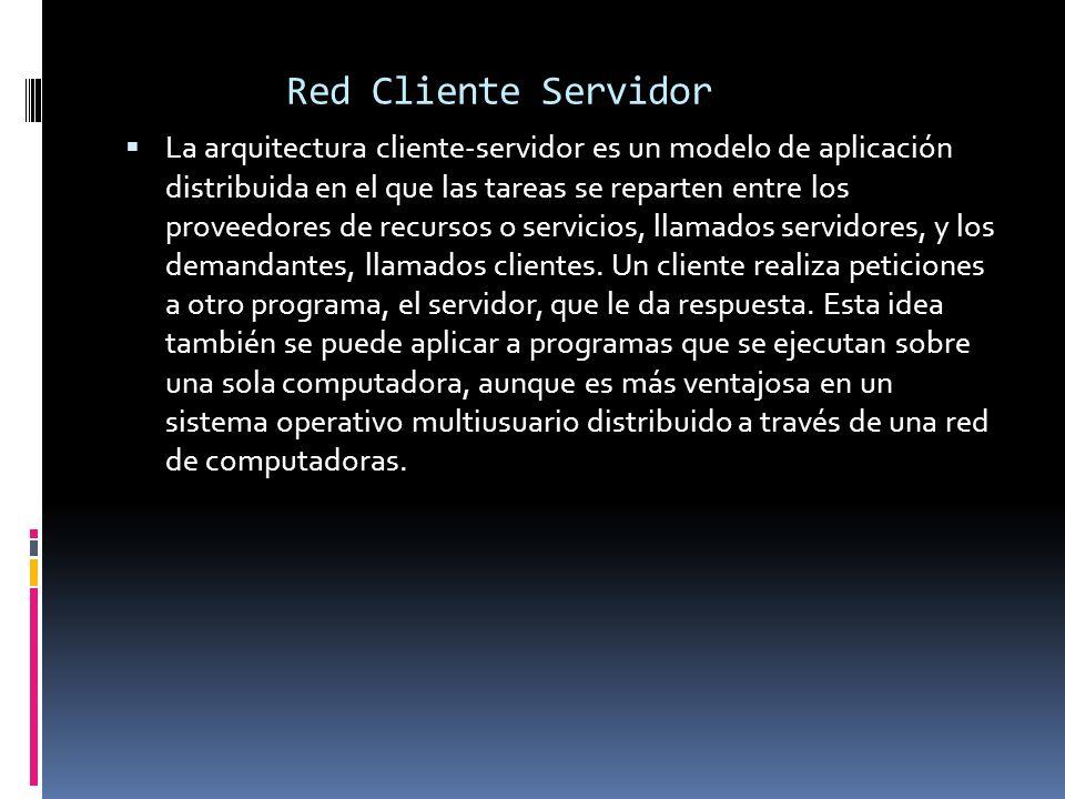 Red Cliente Servidor La arquitectura cliente-servidor es un modelo de aplicación distribuida en el que las tareas se reparten entre los proveedores de