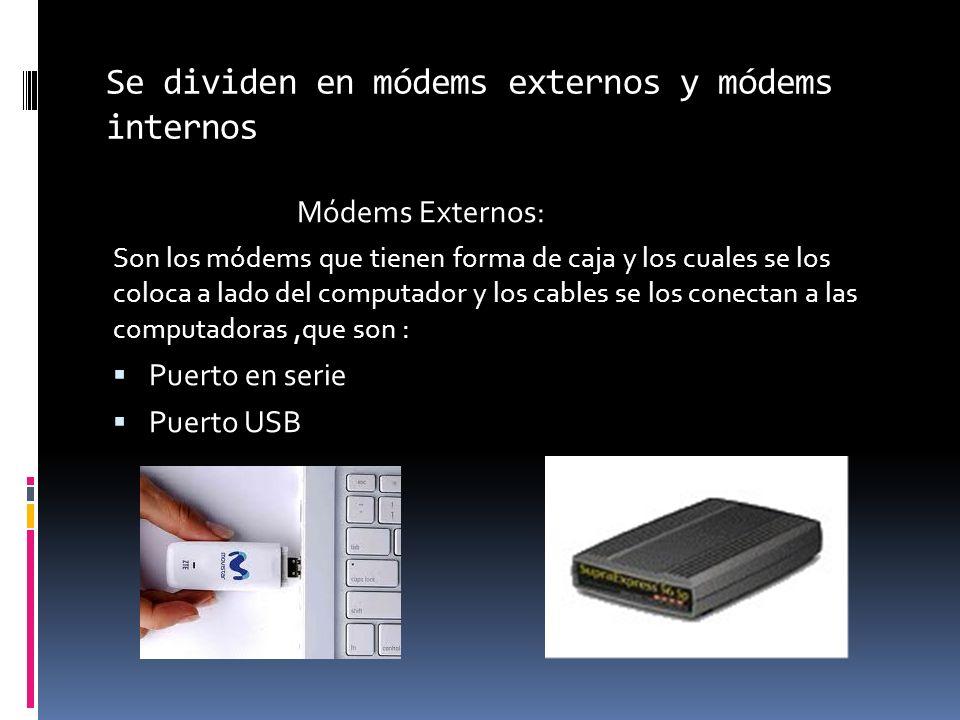 Se dividen en módems externos y módems internos Módems Externos: Son los módems que tienen forma de caja y los cuales se los coloca a lado del computa