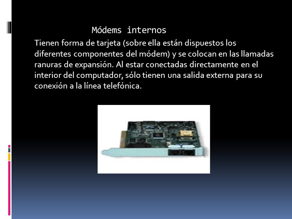 Módems internos Tienen forma de tarjeta (sobre ella están dispuestos los diferentes componentes del módem) y se colocan en las llamadas ranuras de exp
