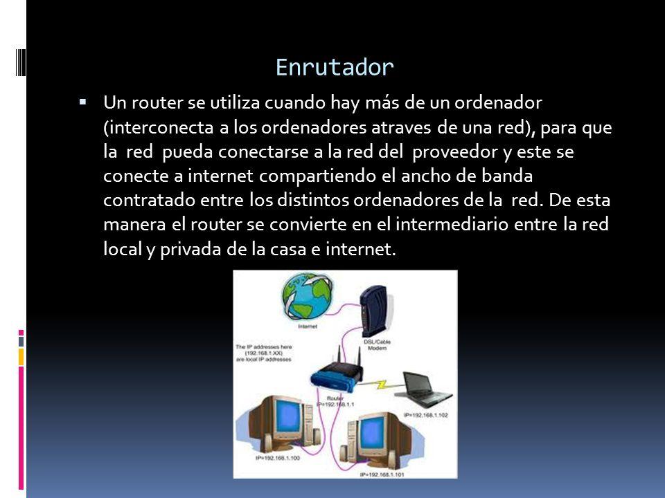 Enrutador Un router se utiliza cuando hay más de un ordenador (interconecta a los ordenadores atraves de una red), para que la red pueda conectarse a