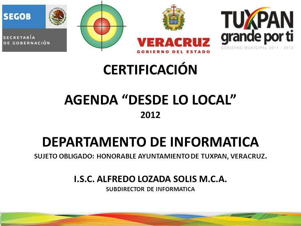 CERTIFICACIÓN AGENDA DESDE LO LOCAL 2012 DEPARTAMENTO DE INFORMATICA SUJETO OBLIGADO: HONORABLE AYUNTAMIENTO DE TUXPAN, VERACRUZ.