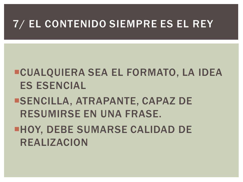 CUALQUIERA SEA EL FORMATO, LA IDEA ES ESENCIAL SENCILLA, ATRAPANTE, CAPAZ DE RESUMIRSE EN UNA FRASE.