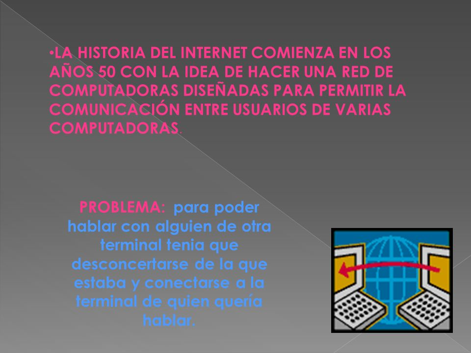 LA HISTORIA DEL INTERNET COMIENZA EN LOS AÑOS 50 CON LA IDEA DE HACER UNA RED DE COMPUTADORAS DISEÑADAS PARA PERMITIR LA COMUNICACIÓN ENTRE USUARIOS D