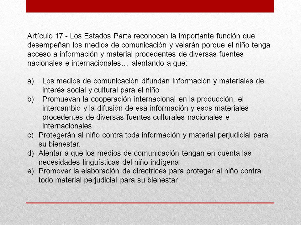 Artículo 17.- Los Estados Parte reconocen la importante función que desempeñan los medios de comunicación y velarán porque el niño tenga acceso a info