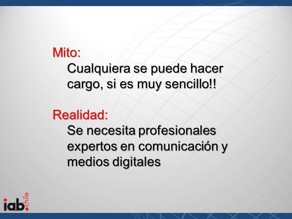 Mito: Cualquiera se puede hacer cargo, si es muy sencillo!! Realidad: Se necesita profesionales expertos en comunicación y medios digitales